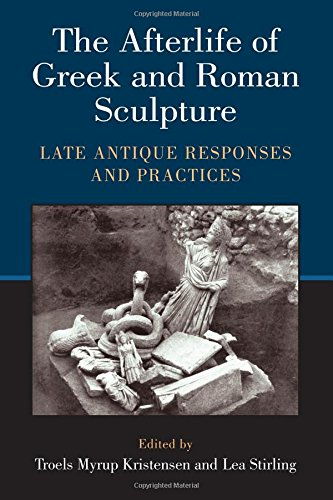 The Afterlife of Greek and Roman Sculpture: Late Antique Responses and Practices por Troels Myrup Kristensen,Lea Stirling