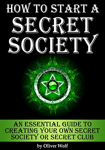 How to Start a Secret Society: An Essential Guide to Creating Your Own Secret Society or Secret Club