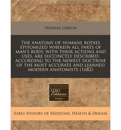 The Anatomy of Humane Bodies Epitomized Wherein All Parts of Man's Body, with Their Actions and Uses, Are Succinctly Described, According to the Newest Doctrine of the Most Accurate and Learned Modern Anatomists (1682) (Paperback) - Common PDF