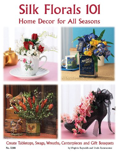 Silk Florals 101: Home Decor for All Seasons: Create Tabletops, Swags, Wreathers, Centerpieces and Gift Bouquets ()
