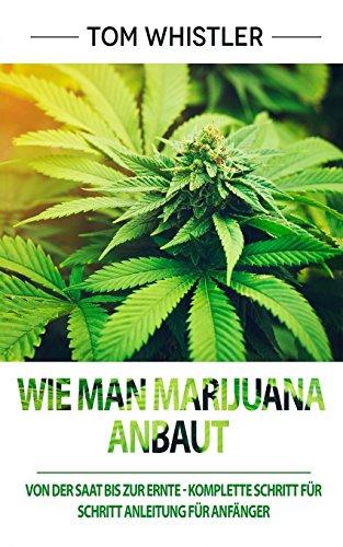 Wie man Marijuana anbaut: Von der Saat bis zur Ernte - Komplette Schritt für Schritt Anleitung für Anfänger (How to Grow Marijuana Deutsch Buch/German Book) (German Edition)