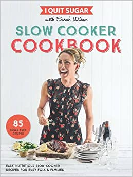I Quit Sugar Slow Cooker Cookbook: 85 easy, nutritious slow-cooker recipes for busy folk and families