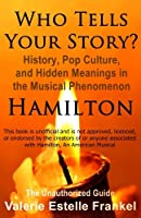 Who Tells Your Story?: History, Pop Culture, and Hidden Meanings in the Musical Phenomenon Hamilton