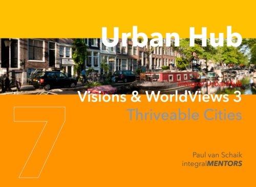 Urban Hub 7: Visions & WorldViews 3 - Thriveable Cities (Urban Hub - Thriveable Cities) (Volume 7)