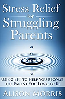 Stress Relief for Struggling Parents: Using EFT to Help You Become The Parent You Long to Be by [Morris, Alison]