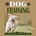Dog Training: A Step-by-Step Guide to Leash Training, Crate Training, Potty Training, Obedience and Behavior Training | Sarah Moore