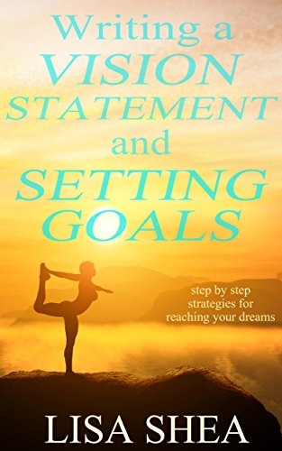 Writing a Vision Statement And Setting Goals: Step by step strategies for reaching your dreams by [Shea, Lisa]