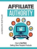 Affiliate Authority: How To Get Rich Selling Other People's Products