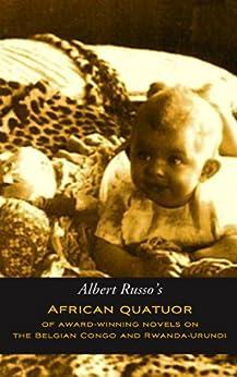 African Quatuor of Award-Winning Novels on the Belgian Congo and Rwanda-Urundi by [Russo, Albert]