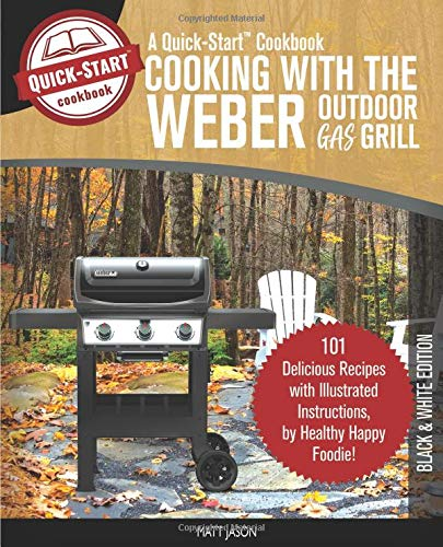 Cooking With The Weber Outdoor Gas Grill, A Quick-Start Cookbook: 101 Delicious Grill Recipes with Illustrated Instructions, from Healthy Happy Foodie! (B/W Edition)