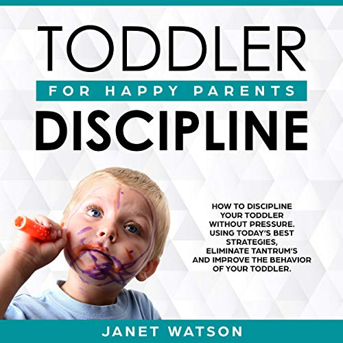 Pdf Parenting Toddler Discipline: How to Discipline Your Toddler Without Pressure. Using Today's Best Strategies, Eliminate Tantrum's and Improve the Behaviour of Your Toddler. Happy Parents.