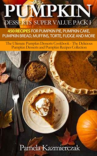 Pumpkin Desserts Super Value Pack I - 450 Recipes For Pumpkin Pie, Pumpkin Cake, Pumpkin Bread, Muffins, Torte, Fudge and More )