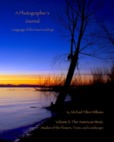 A Photographer's Journal, Language of the Heart and Eye, Volume 3: The American West; The FLowers, Trees, and Landscape by CreateSpace Independent Publishing Platform