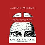 Anatomy of an Epidemic: Magic Bullets, Psychiatric Drugs, and the Astonishing Rise of Mental Illness in America | Robert Whitaker