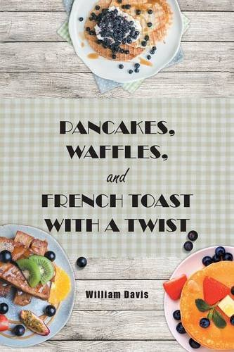 Pancakes, Waffles and French Toast With a Twist by William Davis