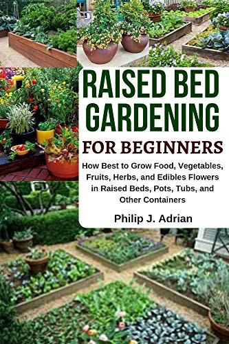 Raised Bed Gardening for Beginners: How Best to Grow Food, Vegetables, Fruits, Herbs, and Edibles Flowers in Raised beds, Pots, Tubs, and Other Containers - Indoor Growing & Organic Gardening (Best Vegetables To Grow In New England)