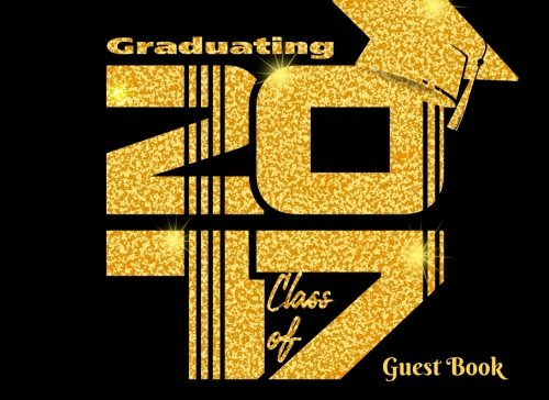Graduating Class Of 2017: Graduation Congratulatory Message Book with motivational quote, Memory Year Book, Keepsake, Scrapbook, High School, College, ... Men and Women (Graduation Gifts) (Volume 6) -