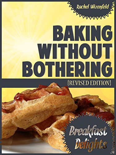 Baking Without Bothering: Breakfast Delights: Pancakes, Waffles, French Toast and More! by [Wizenfeld, Rachel]