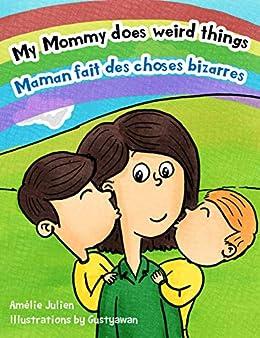 My Mommy Does Weird Things Maman Fait Des Choses Bizarres Bilingual Children S Picture Book French English Livre Illustre Pour Enfants Bilingue