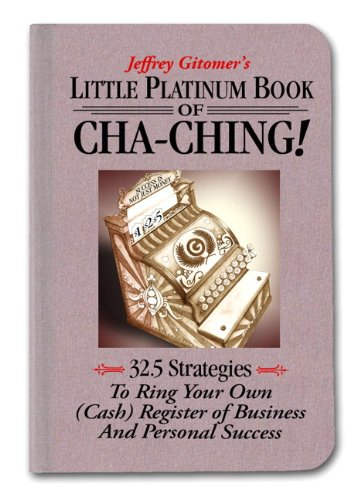 Jeffrey Gitomer's Little Platinum Book of Cha-ching: 32.5 Strategies to Ring Your Own (Cash) Register in Business and Personal Success