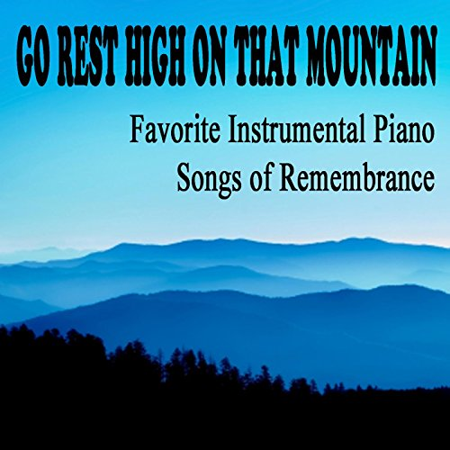 Go Rest High on That Mountain: Favorite Instrumental Piano Songs of Remembrance (Go Rest High On That Mountain Piano)