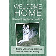 Welcome Home: Siberian Husky Rescue Handbook: 11 Tips to Welcome a Siberian Rescue into Your Family