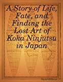 A Story of Life, Fate, and Finding the Lost Art of Koka Ninjutsu in Japan, Daniel DiMarzio, 1435712080