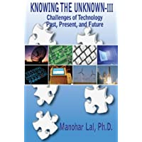 KNOWING THE UNKNOWN - III: Challenges of Technology - Past, Present, and Future