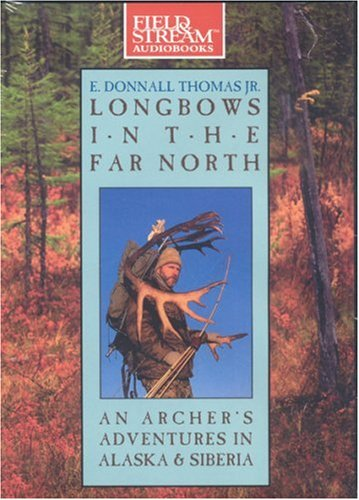 Longbow in the Far North: An Archer's Adventures in Alaska and Siberia (Field & Stream)
