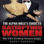 The Alpha Male's Guide to Satisfying Women: The F's to Keep Women Happy | Scott Roberts