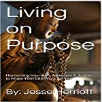 Living on Purpose: Harnessing Intention, Attention & Action to Make Your Life Work for You | Jesse Herriott