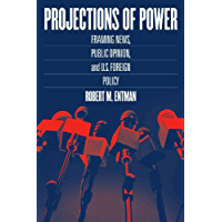Projections of Power: Framing News, Public Opinion, and U.S. Foreign Policy (Studies in Communication, Media, and Public Opinion)