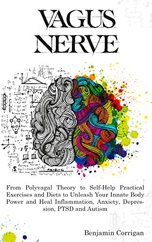 Vagus Nerve: From Polyvagal Theory to Self-Help Natural Exercises to Unleash Your In-nate Body Power and Heal Inflammation, Anxiety, Depression, PTSD, and Autism by [Corrigan, Benjamin]