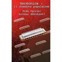 Harmonica : 12 chansons populaires faciles pour bien débuter: Cet ouvrage est destiné à ceux qui souhaitent débuter l'harmonica ou qui le pratique depuis peu. (French Edition)