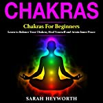 Chakras: Chakras for Beginners: Learn to Balance Your Chakras, Heal Yourself and Attain Inner Peace | Sarah Heyworth