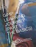 GIMP LEARNING JOURNEY (PART 1 - THE BASICS): A step-by-step Guide to quickly learn what GIMP can do, and how to use it to the fullest. (GIMP Journey)