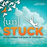 Unstuck : Overcoming the Pain of Your Past | Chip Ingram