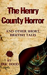 The Henry County Horror And Other Short, Brutish Tales