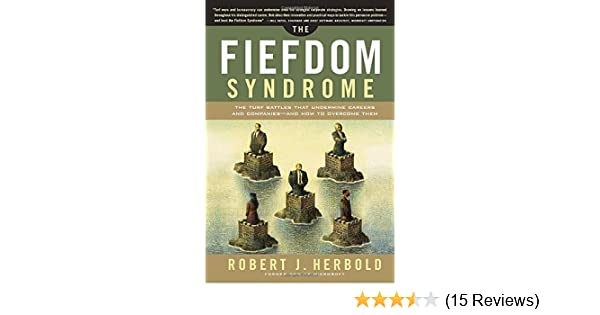 The Fiefdom Syndrome: The Turf Battles That Undermine ...