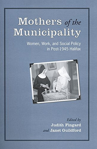 Mothers of the Municipality: Women, Work, and Social Policy in Post-1945 Halifax