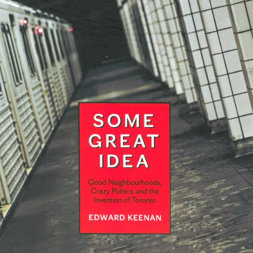 Some Great Idea: Good Neighbourhoods, Crazy Politics and the Invention of Toronto