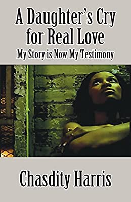 A Daughter's Cry for Real Love: My Story is Now My Testimony