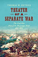 Theater of a Separate War: The Civil War West of the Mississippi River, 1861–1865 (Littlefield History of the Civil War Era)
