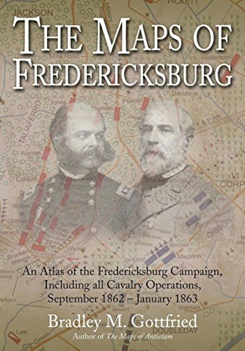 Including Maps - The Maps of Fredericksburg: An Atlas of the Fredericksburg Campaign, Including all Cavalry Operations, September 18, 1862 - January 22, 1863