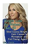 Weight Loss for Women Over 50: Shed Excess Weight Gain Caused by Menopause and Feel Young Again!: (Diet and Weight Loss, Weight Loss Books)