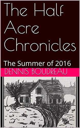 The Half Acre Chronicles: The Summer of 2016 (Volume 1) by [Boudreau, Dennis, Boudreau, Colleen]