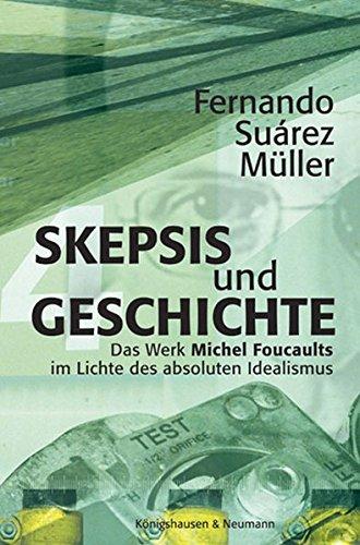 Skepsis und Geschichte: Das Werk Michel Foucaults im Lichte des absoluten Idealismus (Epistemata - Würzburger wissenschaftliche Schriften. Reihe Philosophie)