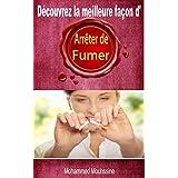 ARRETER DE FUMER: Découvrez La Meilleure Façon d'Arrêter La Cigarette (ARRETER de fumer tout de suite, fumer tue) (French Edition)