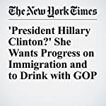 'President Hillary Clinton?' She Wants Progress on Immigration and to Drink with GOP | Patrick Healy