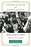 Crossing the Water and Keeping the Faith: Haitian Religion in Miami (North American Religions Series), Terry Rey, Alex Stepick, 0814777082